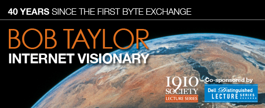 The 1910 Society Presents Conversations with Bob Taylor Co-sponsored by The Department of Computer Sciences Dell Distinguished Lecture Series